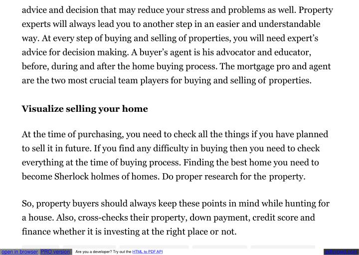 advice and decision that may reduce your stress and problems as well. Property  experts will always lead you to another step in an easier and understandable  way. At every step of buying and selling of properties, you will need expert's  advice for decision making. A buyer's agent is his advocator and educator,  before, during and after the home buying process. The mortgage pro and agent  are the two most crucial team players for buying and selling of