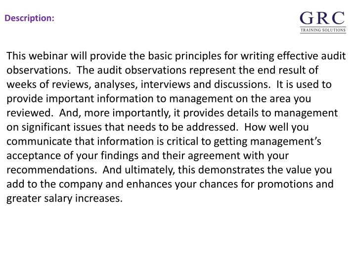 This webinar will provide the basic principles for writing effective audit observations.  The audit observations represent the end result of weeks of reviews, analyses, interviews and discussions.  It is used to provide important information to management on the area you reviewed.  And, more importantly, it provides details to management on significant issues that needs to be addressed.  How well you communicate that information is critical to getting management's acceptance of your findings and their agreement with your recommendations.  And ultimately, this demonstrates the value you add to the company and enhances your chances for promotions and greater salary increases