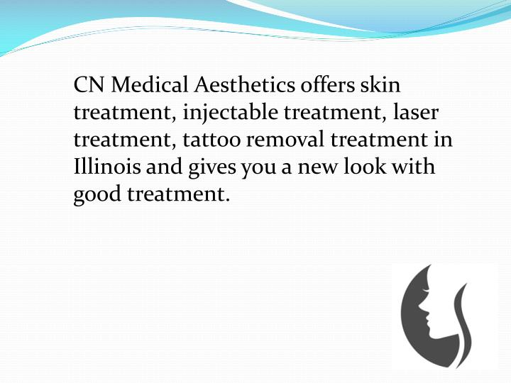 CN Medical Aesthetics offers skin treatment, injectable treatment, laser treatment, tattoo removal treatment in Illinois and gives you a new look with good treatment.