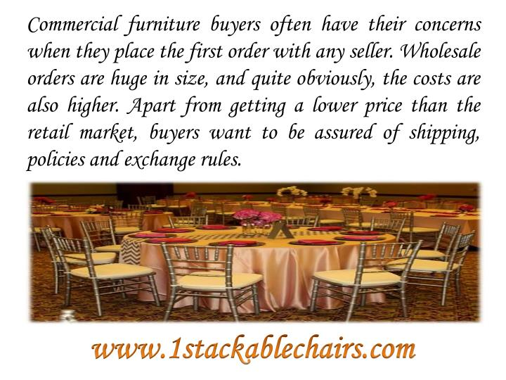 Commercial furniture buyers often have their concerns when they place the first order with any seller. Wholesale orders are huge in size, and quite obviously, the costs are also higher. Apart from getting a lower price than the retail market, buyers want to be assured of shipping, policies and exchange rules.