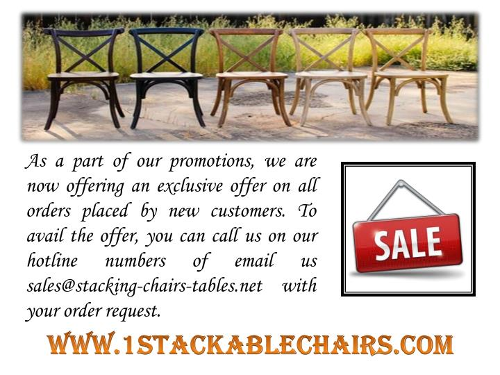 As a part of our promotions, we are now offering an exclusive offer on all orders placed by new customers. To avail the offer, you can call us on our hotline numbers of email us sales@stacking-chairs-tables.net with your order request.