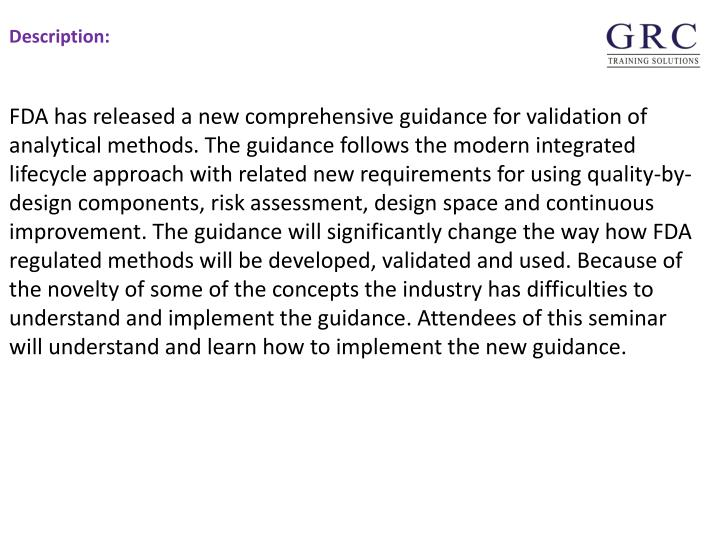 FDA has released a new comprehensive guidance for validation of analytical methods. The guidance follows the modern integrated lifecycle approach with related new requirements for using quality-by-design components, risk assessment, design space and continuous improvement. The guidance will significantly change the way how FDA regulated methods will be developed, validated and used. Because of the novelty of some of the concepts the industry has difficulties to understand and implement the guidance. Attendees of this seminar will understand and learn how to implement the new guidance.