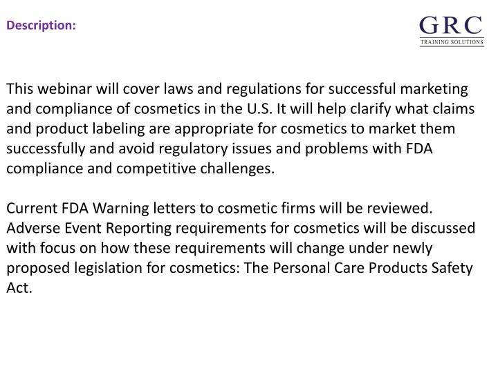 This webinar will cover laws and regulations for successful marketing and compliance of cosmetics in the U.S. It will help clarify what claims and product labeling are appropriate for cosmetics to market them successfully and avoid regulatory issues and problems with FDA compliance and competitive challenges.