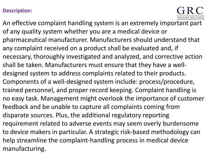An effective complaint handling system is an extremely important part of any quality system whether you are a medical device or pharmaceutical manufacturer. Manufacturers should understand that any complaint received on a product shall be evaluated and, if necessary, thoroughly investigated and analyzed, and corrective action shall be taken. Manufacturers must ensure that they have a well-designed system to address complaints related to their products. Components of a well-designed system include: process/procedure, trained personnel, and proper record keeping. Complaint handling is no easy task. Management might overlook the importance of customer feedback and be unable to capture all complaints coming from disparate sources. Plus, the additional regulatory reporting requirement related to adverse events may seem overly burdensome to device makers in particular. A strategic risk-based methodology can help streamline the complaint-handling process in medical device manufacturing.