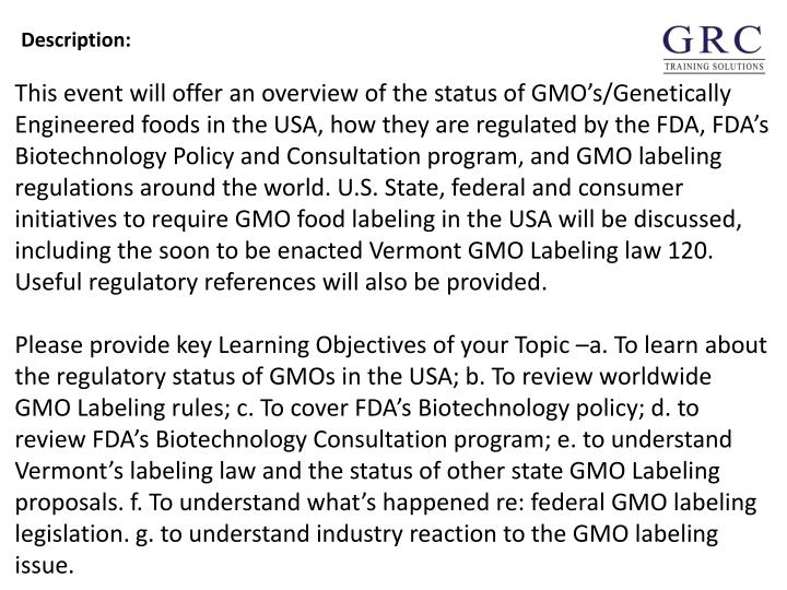 This event will offer an overview of the status of GMOs/Genetically Engineered foods in the USA, how they are regulated by the FDA, FDAs Biotechnology Policy and Consultation program, and GMO labeling regulations around the world. U.S. State, federal and consumer initiatives to require GMO food labeling in the USA will be discussed, including the soon to be enacted Vermont GMO Labeling law 120. Useful regulatory references will also be provided