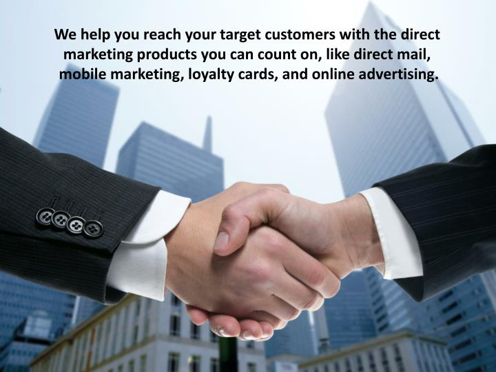 We help you reach your target customers with the direct marketing products you can count on, like di...