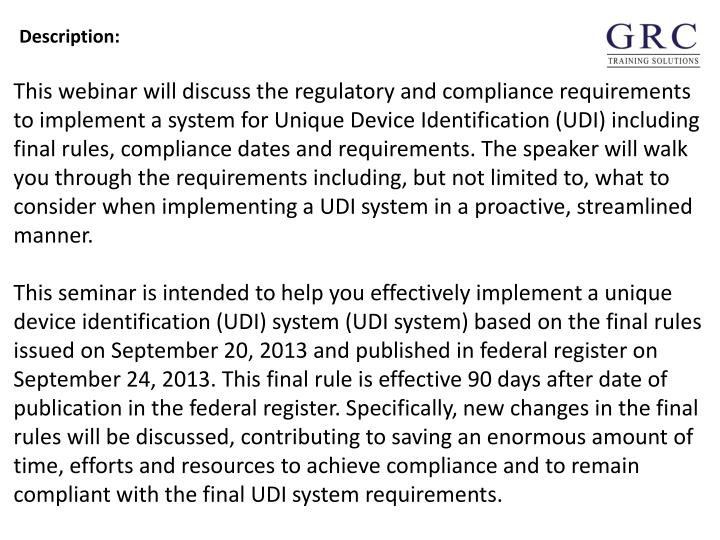 This webinar will discuss the regulatory and compliance requirements to implement a system for Unique Device Identification (UDI) including final rules, compliance dates and requirements. The speaker will walk you through the requirements including, but not limited to, what to consider when implementing a UDI system in a proactive, streamlined manner