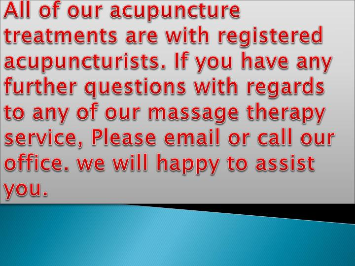 All of our acupuncture treatments are with registered acupuncturists. If you have any further