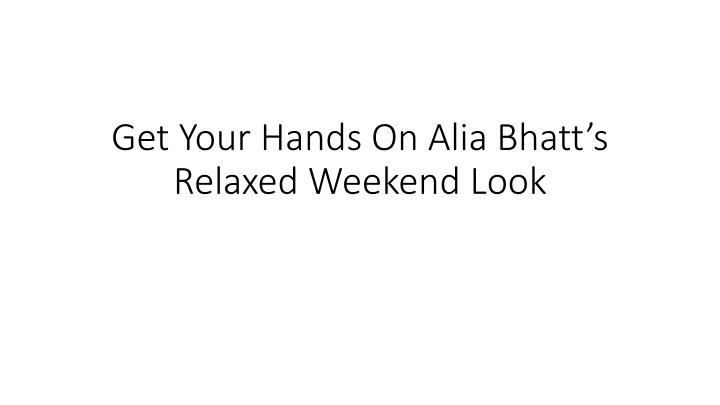 get your hands on alia bhatt s relaxed weekend look