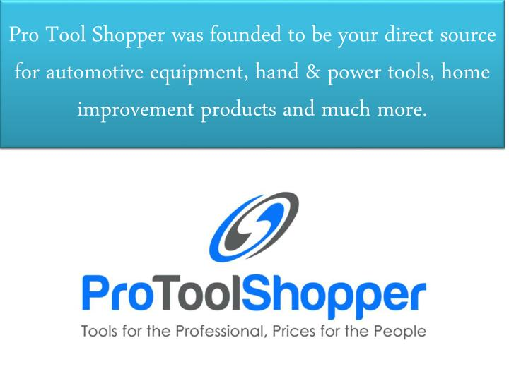 Pro Tool Shopper was founded to be your direct source for automotive equipment, hand & power tools, home improvement products and much