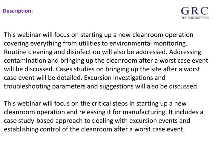 This webinar will focus on starting up a new cleanroom operation covering everything from utilities to environmental monitoring. Routine cleaning and disinfection will also be addressed. Addressing contamination and bringing up the cleanroom after a worst case event will be discussed. Cases studies on bringing up the site after a worst case event will be detailed. Excursion investigations and troubleshooting parameters and suggestions will also be discussed.