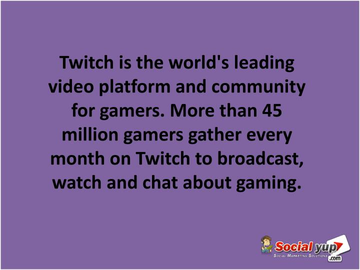 Twitch is the world's leading video platform and community for gamers. More than 45 million gamers gather every month on Twitch to broadcast, watch and chat about gaming.