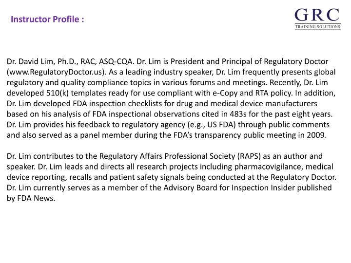 Dr. David Lim, Ph.D., RAC, ASQ-CQA. Dr. Lim is President and Principal of Regulatory Doctor (www.RegulatoryDoctor.us). As a leading industry speaker, Dr. Lim frequently presents global regulatory and quality compliance topics in various forums and meetings. Recently, Dr. Lim developed 510(k) templates ready for use compliant with e-Copy and RTA policy. In addition, Dr. Lim developed FDA inspection checklists for drug and medical device manufacturers based on his analysis of FDA inspectional observations cited in 483s for the past eight years. Dr. Lim provides his feedback to regulatory agency (e.g., US FDA) through public comments and also served as a panel member during the FDA's transparency public meeting in 2009