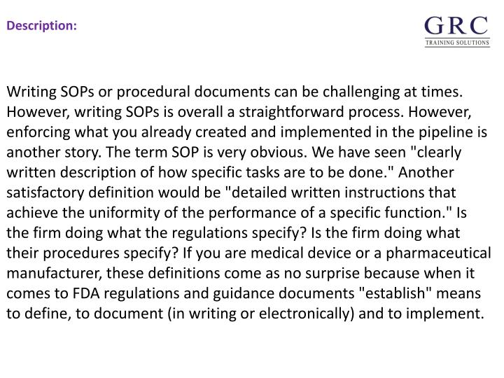 """Writing SOPs or procedural documents can be challenging at times. However, writing SOPs is overall a straightforward process. However, enforcing what you already created and implemented in the pipeline is another story. The term SOP is very obvious. We have seen """"clearly written description of how specific tasks are to be done."""" Another satisfactory definition would be """"detailed written instructions that achieve the uniformity of the performance of a specific function."""" Is the firm doing what the regulations specify? Is the firm doing what their procedures specify? If you are medical device or a pharmaceutical manufacturer, these definitions come as no surprise because when it comes to FDA regulations and guidance documents """"establish"""" means to define, to document (in writing or electronically) and to implement."""