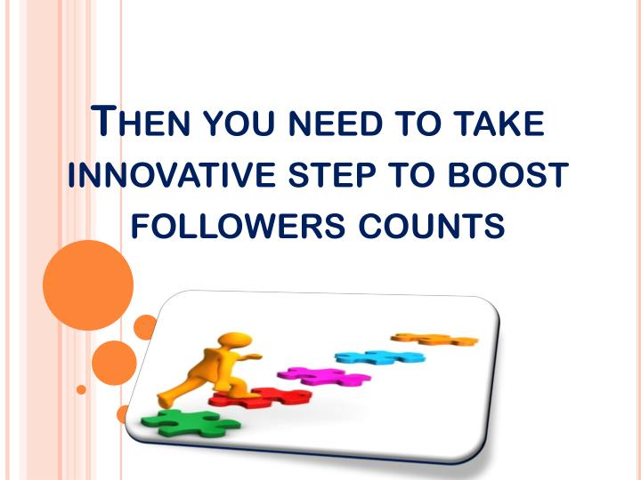 Then you need to take innovative step to boost followers counts