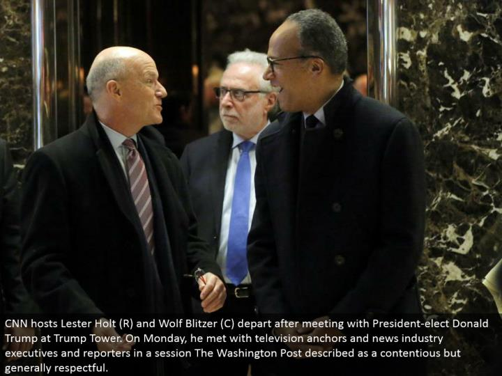 CNN has Lester Holt (R) and Wolf Blitzer (C) leave in the wake of meeting with President-elect Donald Trump at Trump Tower. On Monday, he met with TV stays and news industry officials and correspondents in a session The Washington Post depicted as a petulant however for the most part respectful.