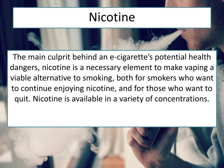 The main culprit behind an e-cigarette's potential health dangers, nicotine is a necessary element to make vaping a viable alternative to smoking, both for smokers who want to continue enjoying nicotine, and for those who want to quit. Nicotine is available in a variety of concentrations.