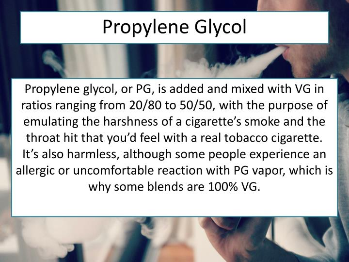 Propylene glycol, or PG, is added and mixed with VG in ratios ranging from 20/80 to 50/50, with the purpose of emulating the harshness of a cigarette's smoke and the throat hit that you'd feel with a real tobacco cigarette.