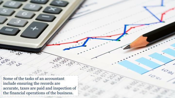Some of the tasks of an accountant include ensuring the records are
