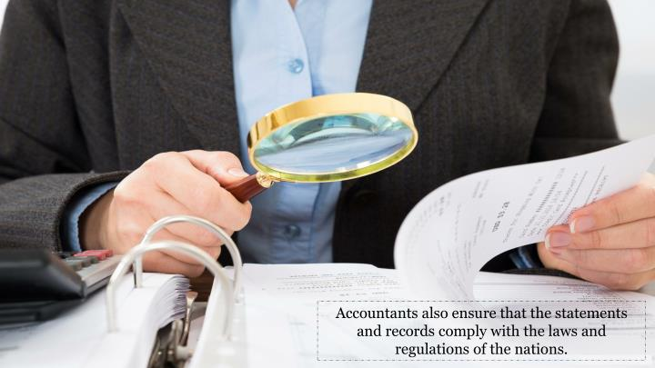 Accountants also ensure that the statements and records comply with the laws and regulations of the nations.
