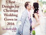 5 b est d esigns for christian wedding gown in 2016