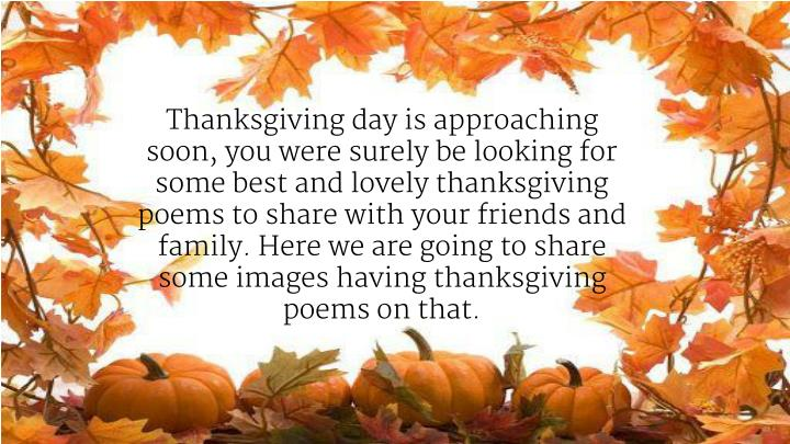 Thanksgiving day is approaching soon, you were surely be looking for some best and lovely thanksgiving poems to share with your friends and family. Here we are going to share some images having thanksgiving poems on that.
