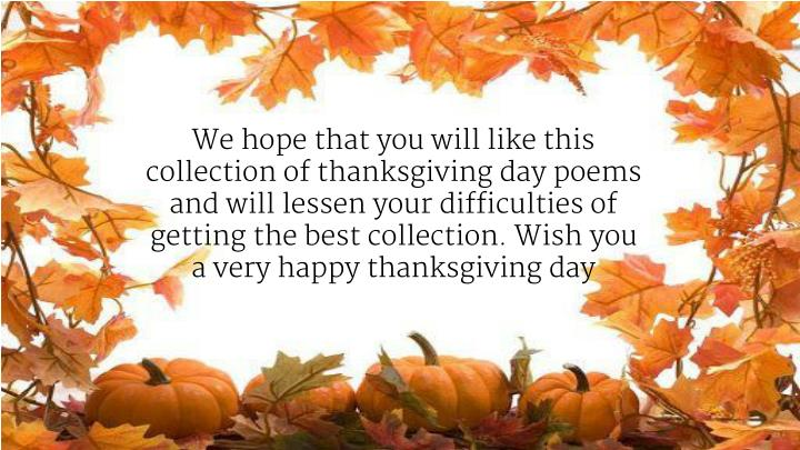 We hope that you will like this collection of thanksgiving day poems and will lessen your difficulties of getting the best collection. Wish you a very happy thanksgiving day