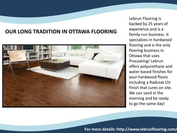 Lebrun Flooring is backed by 25 years of experience and is a family-run business. It specializes in hardwood flooring and is the only flooring business in Ottawa that uses Procoating! Lebrun offers polyurethane and water-based finishes for your hardwood floors including a Radcoat UV finish that cures on site. We can sand in the morning and be ready to go the same day!