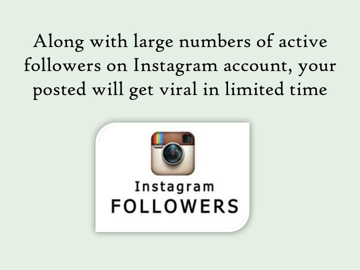 Along with large numbers of active followers on Instagram account, your posted will