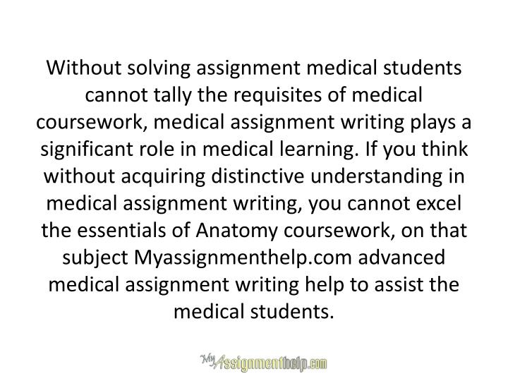 Without solving assignment medical students cannot tally the requisites of medical coursework, medic...