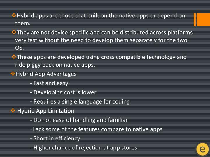 Hybrid apps are those that built on the native apps or depend on them.