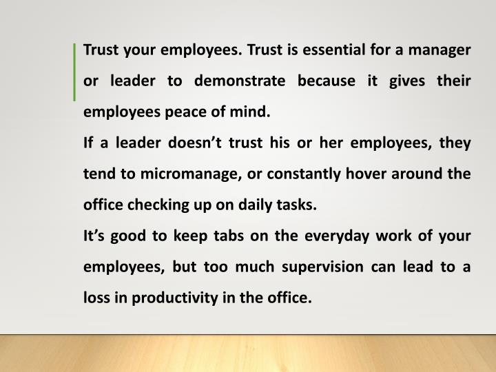 Trust your employees. Trust is essential for a manager or leader to demonstrate because it gives their employees peace of mind.