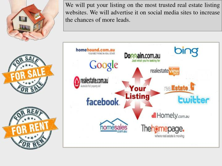 We will put your listing on the most trusted real estate listing websites. We will advertise it on s...