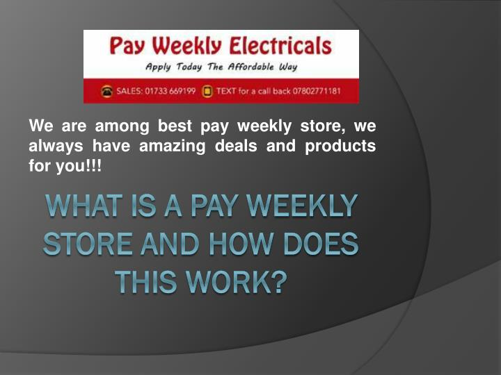We are among best pay weekly store, we always have amazing deals and products for you!!!
