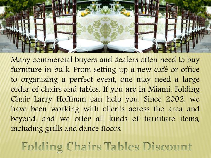 Many commercial buyers and dealers often need to buy furniture in bulk. From setting up a new café or office to organizing a perfect event, one may need a large order of chairs and tables. If you are in Miami, Folding Chair Larry Hoffman can help you. Since 2002, we have been working with clients across the area and beyond, and we offer all kinds of furniture items, including grills and dance floors.