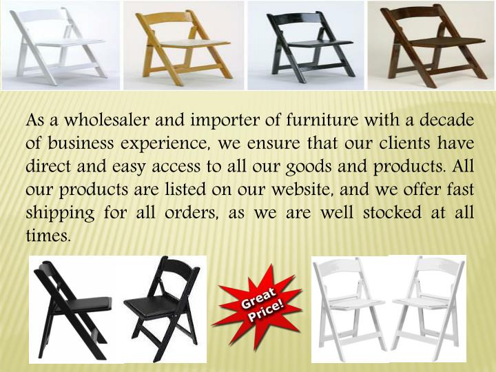 As a wholesaler and importer of furniture with a decade of business experience, we ensure that our clients have direct and easy access to all our goods and products. All our products are listed on our website, and we offer fast shipping for all orders, as we are well stocked at all times.