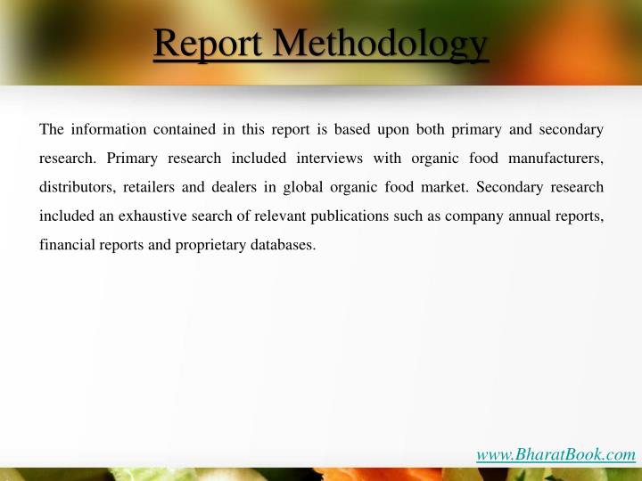 The information contained in this report is based upon both primary and secondary research. Primary research included interviews with organic food manufacturers, distributors, retailers and dealers in global organic food market. Secondary research included an exhaustive search of relevant publications such as company annual reports, financial reports and proprietary databases.