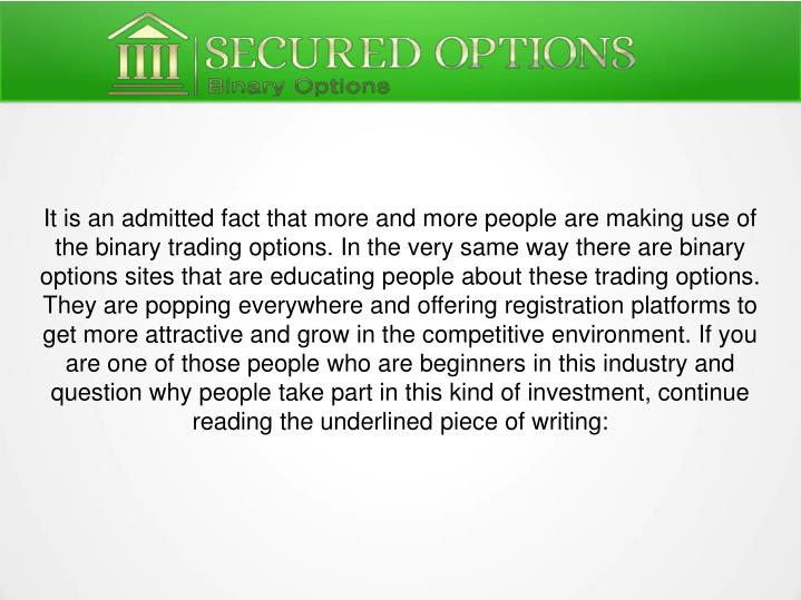 It is an admitted fact that more and more people are making use of the binary trading options. In the very same way there are binary options sites that are educating people about these trading options. They are popping everywhere and offering registration platforms to get more attractive and grow in the competitive environment. If you are one of those people who are beginners in this industry and question why people take part in this kind of investment, continue reading the underlined piece of writing: