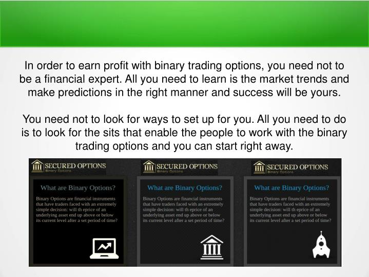 In order to earn profit with binary trading options, you need not to be a financial expert. All you need to learn is the market trends and make predictions in the right manner and success will be yours.