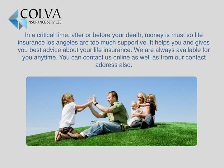 In a critical time, after or before your death, money is must so life insurance los angeles are too ...
