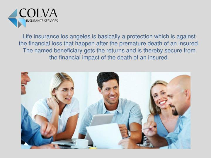 Life insurance los angeles is basically a protection which is against the financial loss that happen after the premature death of an insured. The named beneficiary gets the returns and is thereby secure from the financial impact of the death of an insured.