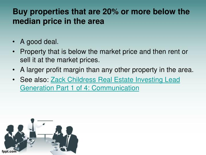 Buy properties that are 20% or more below the median price in the area