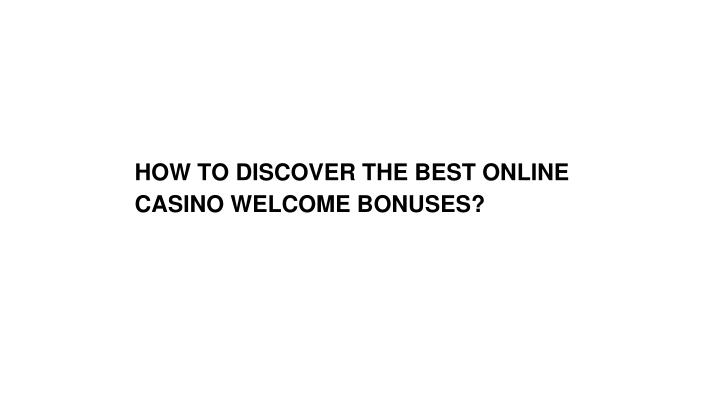 HOW TO DISCOVER THE BEST ONLINE CASINO WELCOME BONUSES?