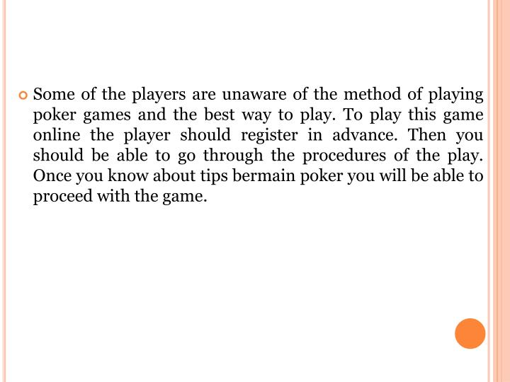 Some of the players are unaware of the method of playing poker games and the best way to play. To play this game online the player should register in advance. Then you should be able to go through the procedures of the play. Once you know about tips bermain poker you will be able to proceed with the game