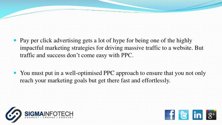Pay per click advertising gets a lot of hype for being one of the highly impactful marketing strategies for driving massive traffic to a website. But traffic and success don't come easy with PPC.