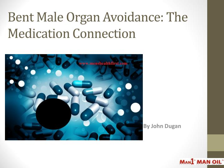 Bent male organ avoidance the medication connection