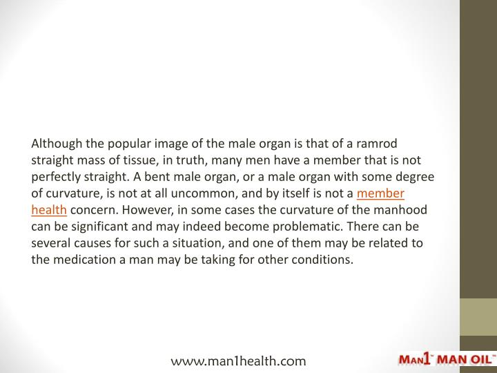 Although the popular image of the male organ is that of a ramrod straight mass of tissue, in truth, many men have a member that is not perfectly straight. A bent male organ, or a male organ with some degree of curvature, is not at all uncommon, and by itself is not a