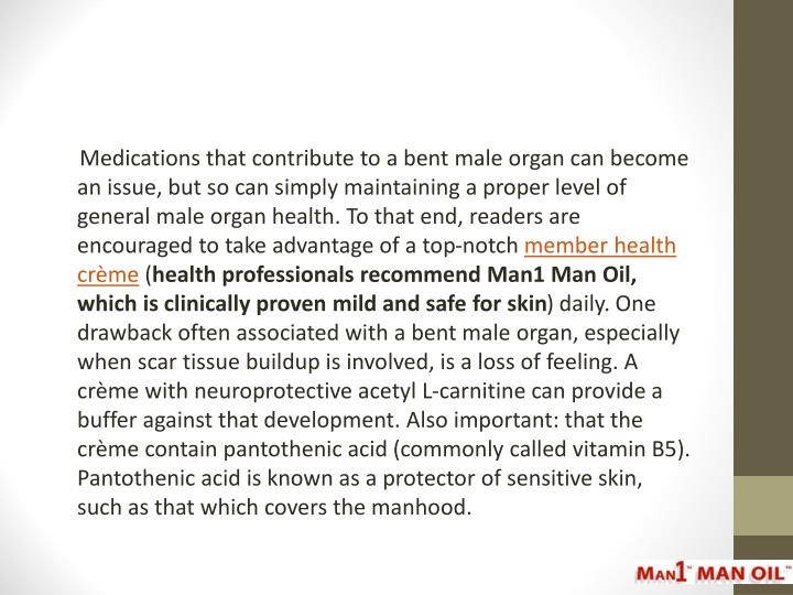 Medications that contribute to a bent male organ can become an issue, but so can simply maintaining a proper level of general male organ health. To that end, readers are encouraged to take advantage of a top-notch