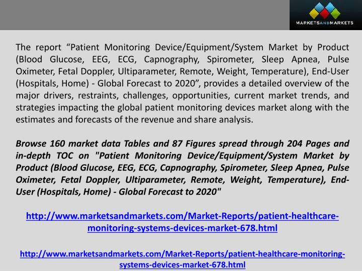 "The report ""Patient Monitoring Device/Equipment/System Market by Product (Blood Glucose, EEG, ECG, Capnography, Spirometer, Sleep Apnea, Pulse Oximeter, Fetal Doppler,"