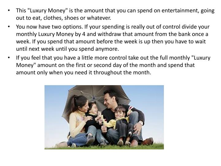 "This ""Luxury Money"" is the amount that you can spend on entertainment, going out to eat, clothes, shoes or whatever."